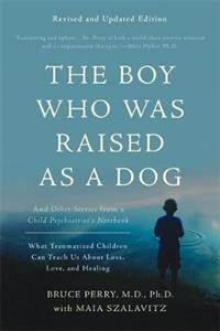 The Boy Who Was Raised as a Dog, 3rd Edition: And Other Stories from a Child Psychiatrist's Notebook--What Traumatized Children Can Teach Us About Los