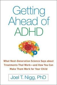 Getting Ahead of ADHD: What Next-Generation Science Says about Treatments That Work--and How You Can Make Them Work for Your Child