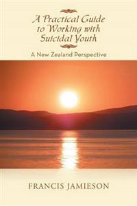 A Practical Guide to Working with Suicidal Youth: A New Zealand Perspective