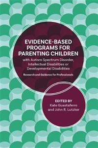 A Guide to Programs for Parenting Children with Autism Spectrum Disorder, Intellectual Disabilities or Developmental Disabilities: Evidence-Based Guid