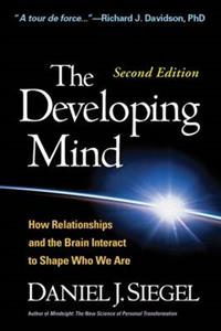 The Developing Mind 2nd Edition: How Relationships and the Brain Interact to Shape Who We Are
