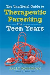 The Unofficial Guide to Therapeutic Parenting - The Teen Years