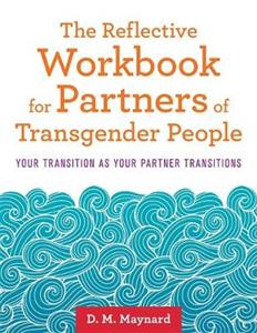 The Reflective Workbook for Partners of Transgender People: Your Transition as Your Partner Transitions - Click Image to Close