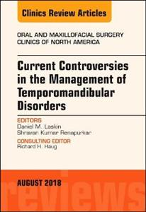 Current Controversies in the Management of Temporomandibular Disorders, An Issue of Oral and Maxillofacial Surgery Clinics of North America