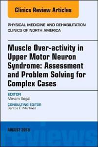 Muscle Over-activity in Upper Motor Neuron Syndrome: Assessment and Problem Solving for Complex Cases, An Issue of Physical Medicine and Rehabilitatio