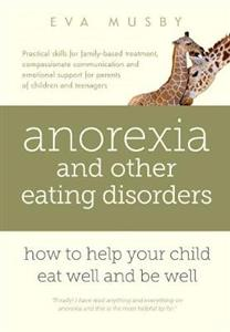 Anorexia and Other Eating Disorders: How to Help Your Child Eat Well and be Well: Practical Solutions, Compassionate Communication Tools and Emotional
