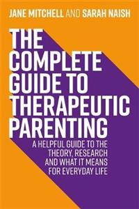 The Complete Guide to Therapeutic Parenting: A Helpful Guide to the Theory, Research and What it Means for Everyday Life